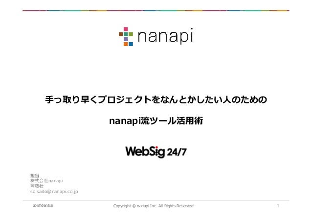 confidential Copyright © nanapi Inc. All Rights Reserved. 1 手っ取り早くプロジェクトをなんとかしたい人のための nanapi流ツール活用術 担当 株式会社nanapi 齊藤壮 so.sa...
