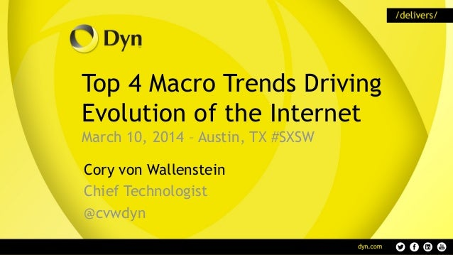 Top 4 Macro Trends Driving Evolution of the Internet March 10, 2014 – Austin, TX #SXSW Cory von Wallenstein Chief Technolo...