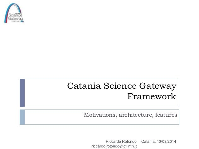 Catania Science Gateway Framework Motivations, architecture, features Catania, 10/03/2014Riccardo Rotondo riccardo.rotondo...