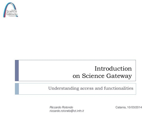 Introduction on Science Gateway Understanding access and functionalities  Riccardo Rotondo riccardo.rotondo@ct.infn.it  Ca...