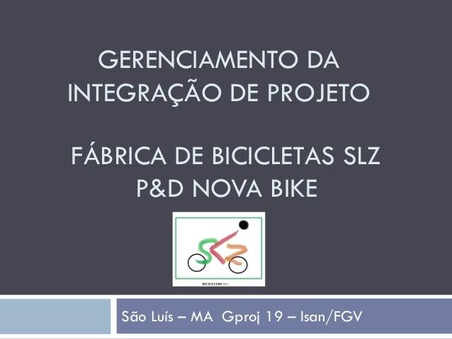 GERENCIAMENTO DA INTEGRAÇÃO DE PROJETO São Luís – MA Gproj 19 – Isan/FGV FÁBRICA DE BICICLETAS SLZ P&D NOVA BIKE