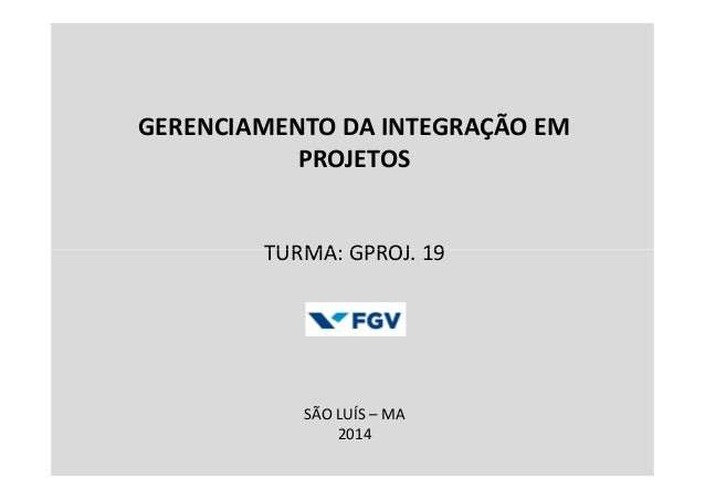 GERENCIAMENTO DA INTEGRAÇÃO EM PROJETOS TURMA: GPROJ. 19TURMA: GPROJ. 19 SÃO LUÍS – MA 2014