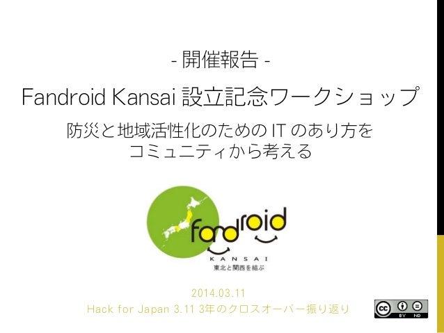 - 開催報告 - Fandroid Kansai 設立記念ワークショップ 防災と地域活性化のための IT のあり方を コミュニティから考える 2014.03.11 Hack for Japan 3.11 3年のクロスオーバー振り返り
