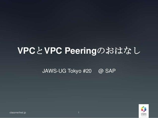 VPCとVPC Peeringのおはなし JAWS-UG Tokyo #20 @ SAP classmethod.jp 1