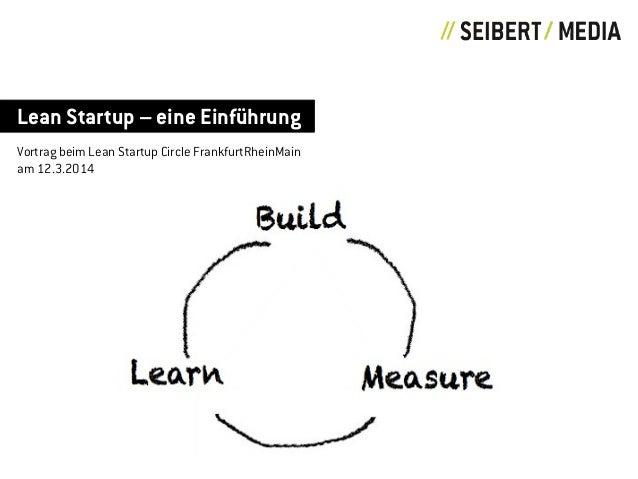 Lean Startup – eine Einführung Vortrag beim Lean Startup Circle FrankfurtRheinMain am 12.3.2014 Build MeasureLearn