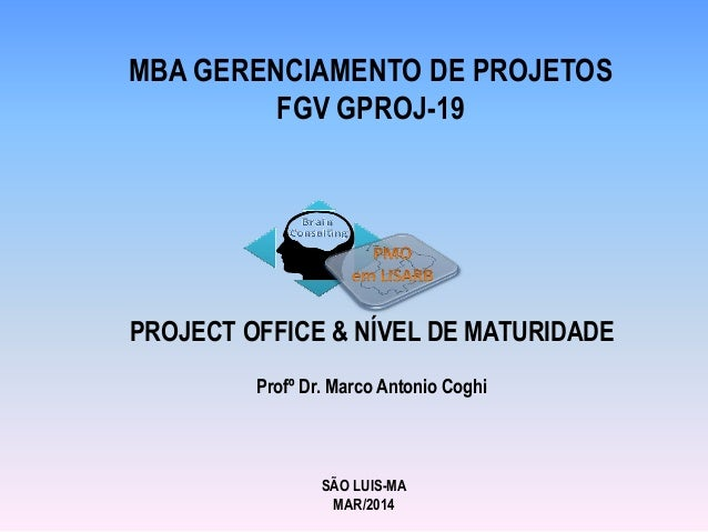 MBA GERENCIAMENTO DE PROJETOS FGV GPROJ-19 PROJECT OFFICE & NÍVEL DE MATURIDADE Profº Dr. Marco Antonio Coghi SÃO LUIS-MA ...