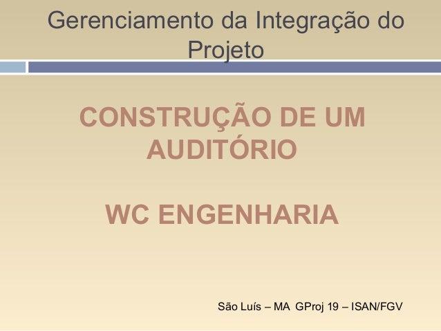 Gerenciamento da Integração do Projeto São Luís – MA GProj 19 – ISAN/FGV CONSTRUÇÃO DE UM AUDITÓRIO WC ENGENHARIA