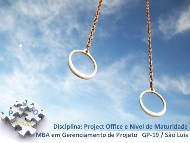 Disciplina: Project Office e Nível de Maturidade MBA em Gerenciamento de Projeto GP-19 / São Luis