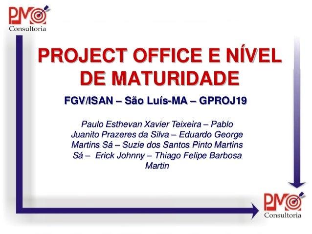 PROJECT OFFICE E NÍVEL DE MATURIDADE FGV/ISAN – São Luís-MA – GPROJ19 Paulo Esthevan Xavier Teixeira – Pablo Juanito Praze...