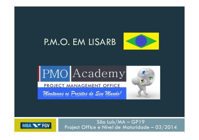 P.M.O. EM LISARB São Luís/MA – GP19 Project Office e Nível de Maturidade – 03/2014 Montamos os Projetos do Seu Mundo!