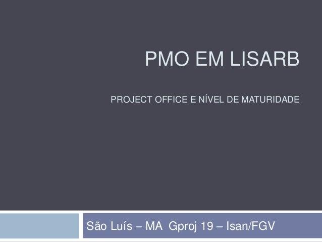 PMO EM LISARB PROJECT OFFICE E NÍVEL DE MATURIDADE São Luís – MA Gproj 19 – Isan/FGV