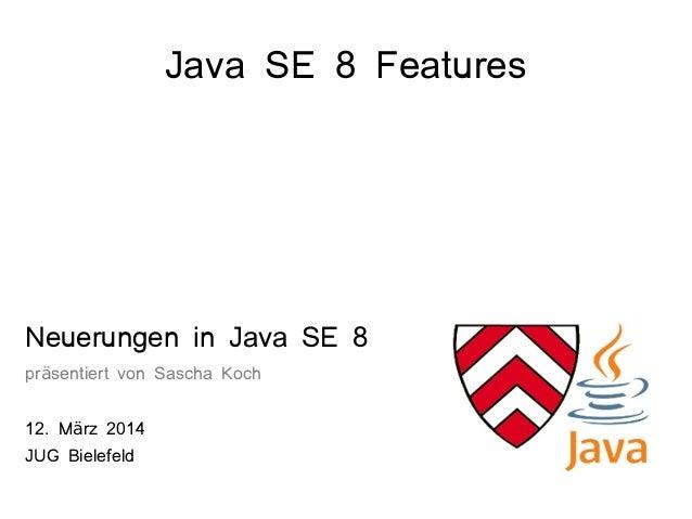 Java SE 8 Features Neuerungen in Java SE 8 pr sentiert von Sascha Kochä 12. M rz 2014ä JUG Bielefeld