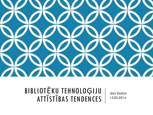 BIBLIOTĒKU TEHNOLOĢIJU ATTĪSTĪBAS TENDENCES Jānis Ziediņš 13.03.2014