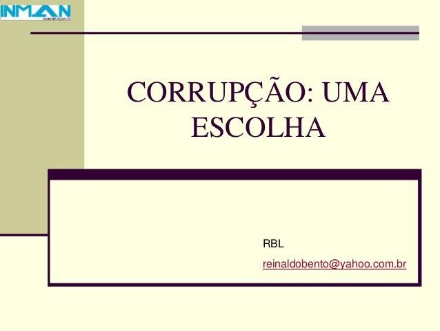 CORRUPÇÃO: UMA ESCOLHA RBL reinaldobento@yahoo.com.br