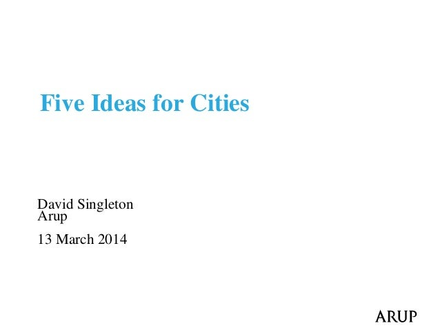 David Singleton Arup 13 March 2014 Five Ideas for Cities