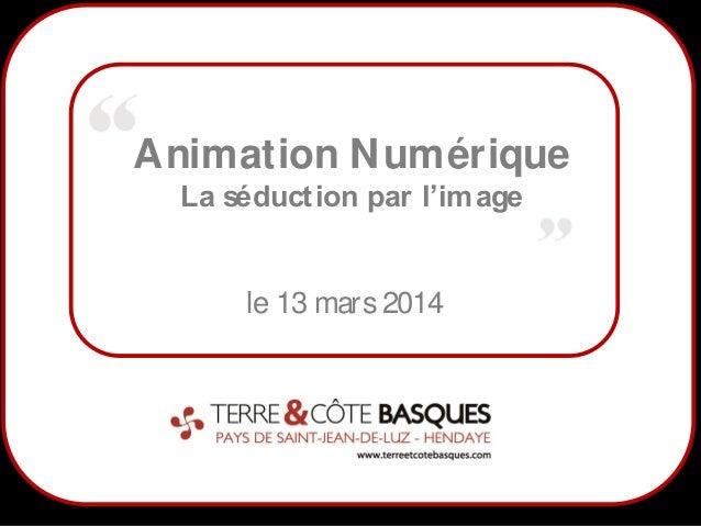1 Animation Numérique La séduction par l'image le 13 mars 2014