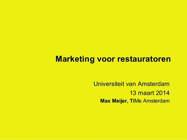 Marketing voor restauratoren Universiteit van Amsterdam 13 maart 2014 Max Meijer, TiMe Amsterdam