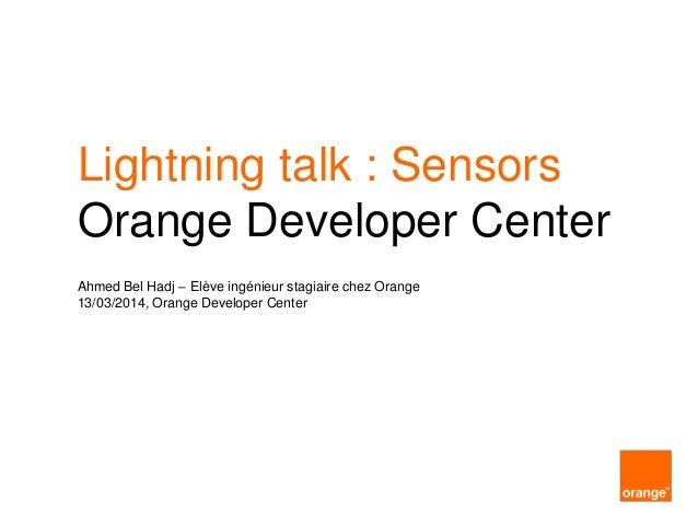 Lightning talk : Sensors Orange Developer Center Ahmed Bel Hadj – Elève ingénieur stagiaire chez Orange 13/03/2014, Orange...