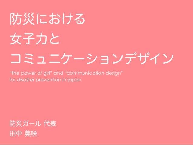 """防災における 女子力と コミュニケーションデザイン """"the power of girl"""" and """"communication design"""" for disaster prevention in japan 防災ガール 代表 田中 美咲"""