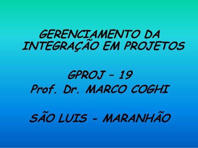 GERENCIAMENTO DA INTEGRAÇÃO EM PROJETOS GPROJ – 19 Prof. Dr. MARCO COGHI SÃO LUIS - MARANHÃO