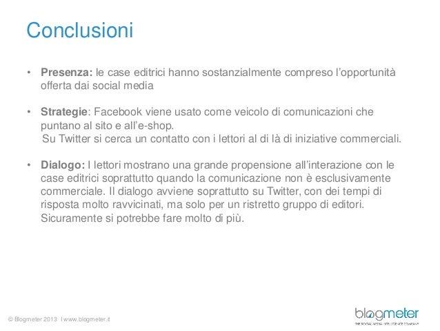 © Blogmeter 2013 I www.blogmeter.it Conclusioni • Presenza: le case editrici hanno sostanzialmente compreso l'opportunità ...