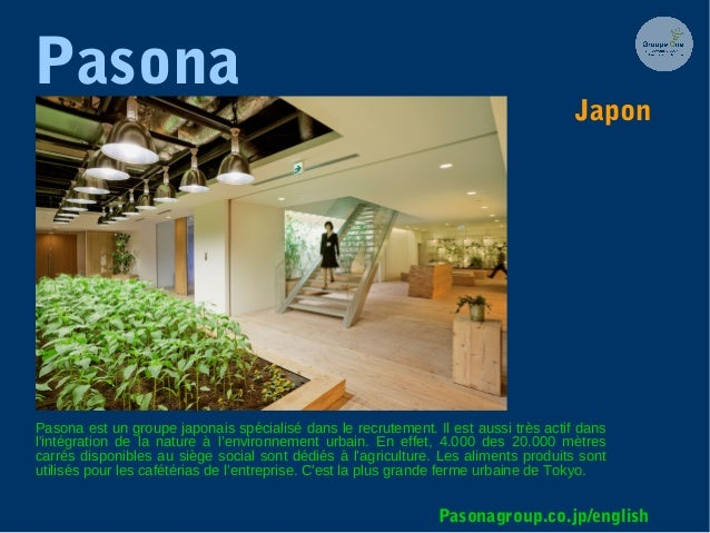 Pasona Pasona est un groupe japonais spécialisé dans le recrutement. Il est aussi très actif dans l'intégration de la natu...