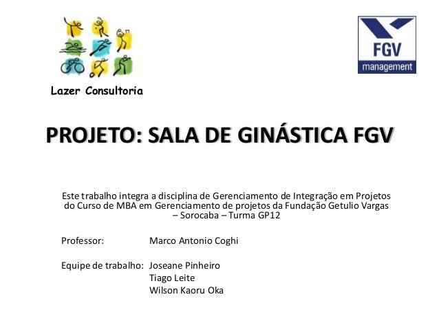 PROJETO: SALA DE GINÁSTICA FGV Este trabalho integra a disciplina de Gerenciamento de Integração em Projetos do Curso de M...