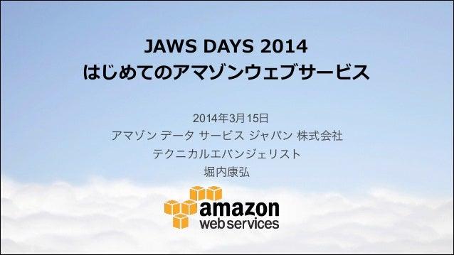 JAWS DAYS 2014  はじめてのアマゾンウェブサービス 2014年3月15日 アマゾン データ サービス ジャパン 株式会社 テクニカルエバンジェリスト 堀内康弘