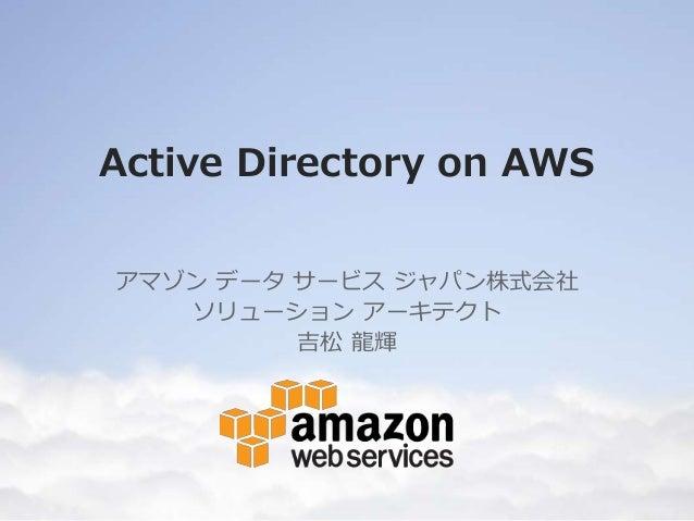 Active Directory on AWS アマゾン データ サービス ジャパン株式会社 ソリューション アーキテクト 吉松 龍輝