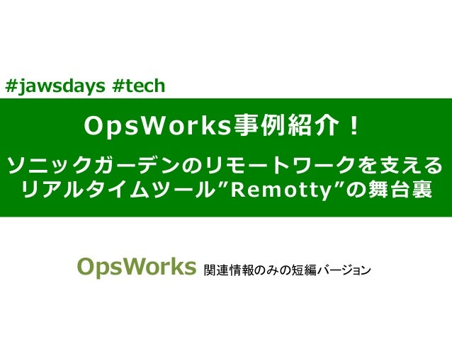 "OpsWorks事例例紹介! ソニックガーデンのリモートワークを⽀支える リアルタイムツール""Remotty""の舞台裏裏 #jawsdays #tech OpsWorks 関連情報のみの短編バージョン"