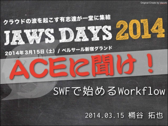 ! 2014.03.15 桶谷 拓也 SWFで始めるWorkflow Original Create by idacchi