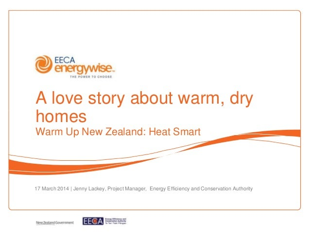 A love story about warm, dry homes Warm Up New Zealand: Heat Smart 17 March 2014   Jenny Lackey, Project Manager, Energy E...
