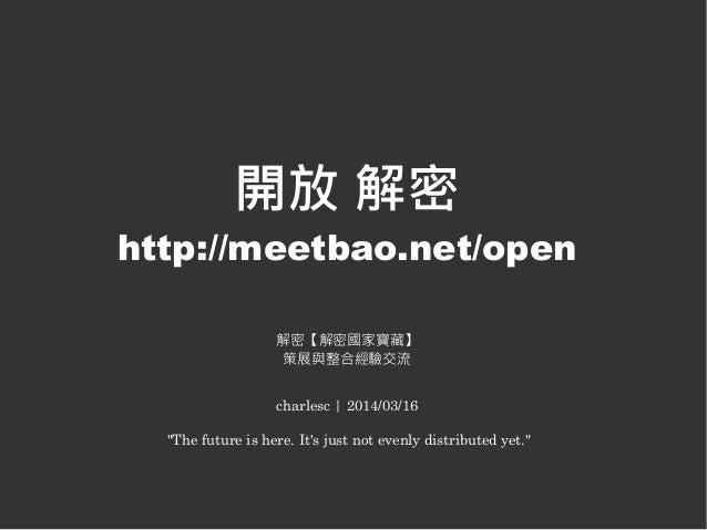 "開放 解密 http://meetbao.net/open 解密【解密國家寶藏】 策展與整合經驗交流 charlesc | 2014/03/16 ""The future is here. It's just not evenly distrib..."