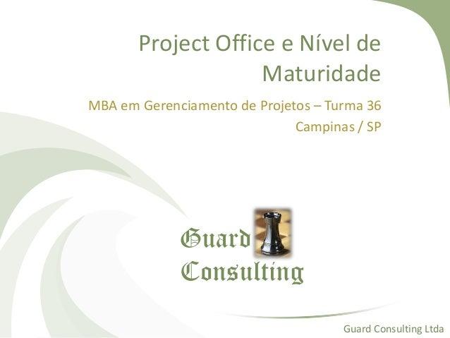 Project Office e Nível de Maturidade MBA em Gerenciamento de Projetos – Turma 36 Campinas / SP Guard Consulting Ltda Guard...