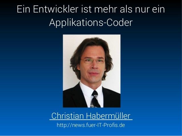 Ein Entwickler ist mehr als nur ein Applikations-Coder Christian Habermüller http://news.fuer-IT-Profis.de