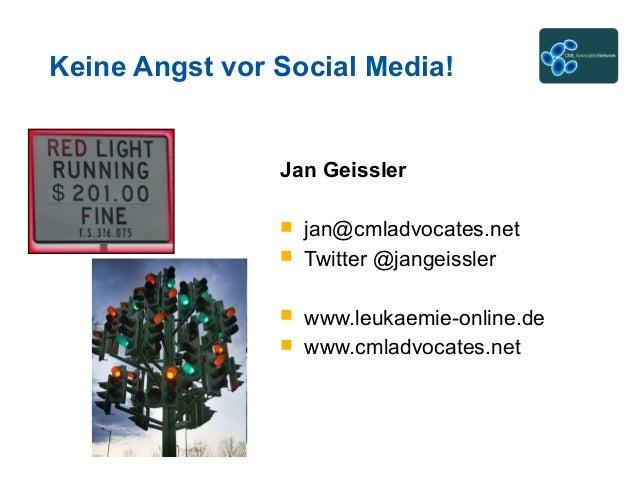 Keine Angst vor Social Media! Jan Geissler  jan@cmladvocates.net  Twitter @jangeissler  www.leukaemie-online.de  www.c...