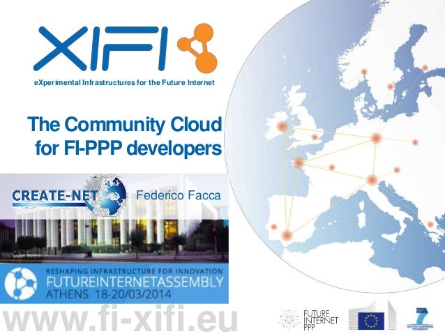 eXperimental Infrastructures for the Future Internet www.fi-xifi.eu The Community Cloud for FI-PPP developers Federico Fac...