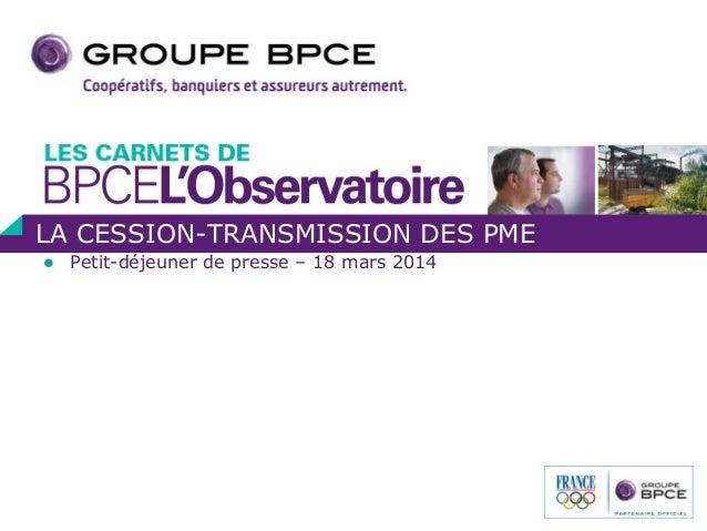  Petit-déjeuner de presse – 18 mars 2014 LA CESSION-TRANSMISSION DES PME