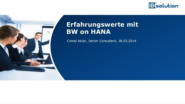 www.ibsolution.de © IBsolution GmbH Cemal Aslan, Senior Consultant, 18.03.2014 Erfahrungswerte mit BW on HANA