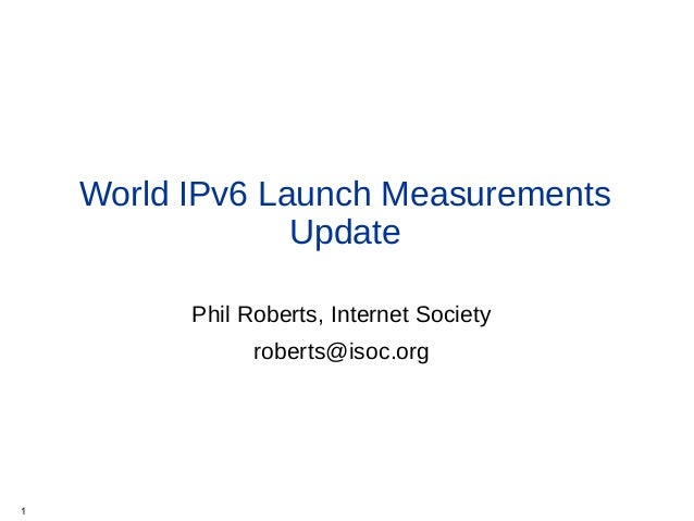 World IPv6 Launch Measurements Update Phil Roberts, Internet Society roberts@isoc.org 1