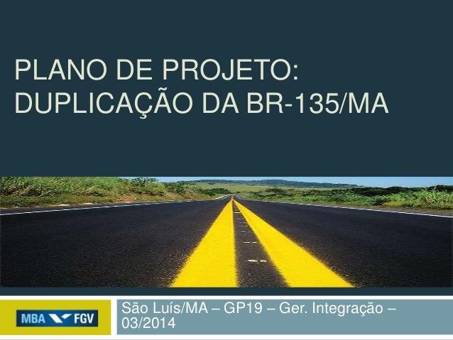 PLANO DE PROJETO: DUPLICAÇÃO DA BR-135/MA São Luís/MA – GP19 – Ger. Integração – 03/2014