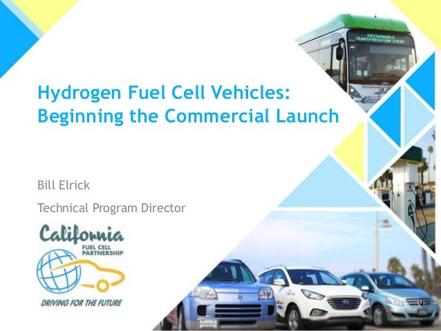 Hydrogen Fuel Cell Vehicles: Beginning the Commercial Launch  Bill Elrick Technical Program Director
