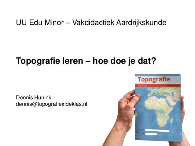 UU Edu Minor – Vakdidactiek Aardrijkskunde Topografie leren – hoe doe je dat? Dennis Hunink dennis@topografieindeklas.nl
