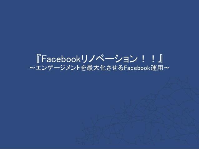 『Facebookリノベーション!!』 ~エンゲージメントを最大化させるFacebook運用~