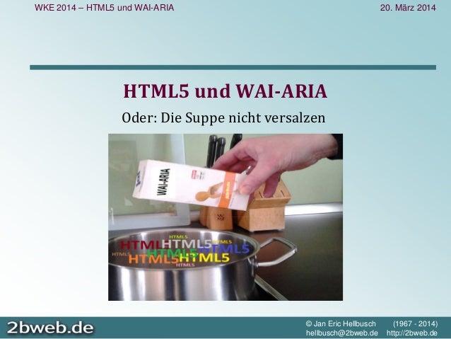 20. März 2014 © Jan Eric Hellbusch (1967 - 2014) hellbusch@2bweb.de http://2bweb.de WKE 2014 – HTML5 und WAI-ARIA HTML5un...