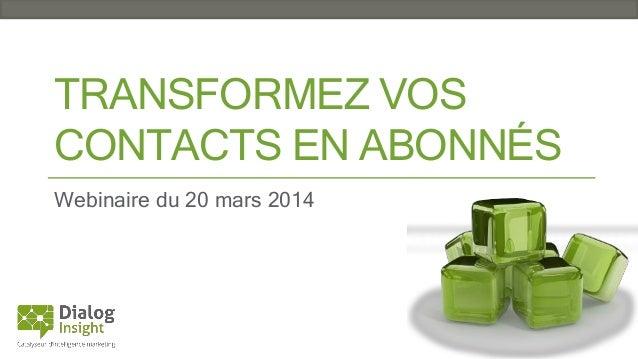 TRANSFORMEZ VOS CONTACTS EN ABONNÉS Webinaire du 20 mars 2014