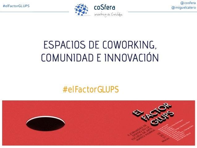 ESPACIOS DE COWORKING, COMUNIDAD E INNOVACIÓN #elFactorGLUPS @cosfera @miguelcalero#elFactorGLUPS