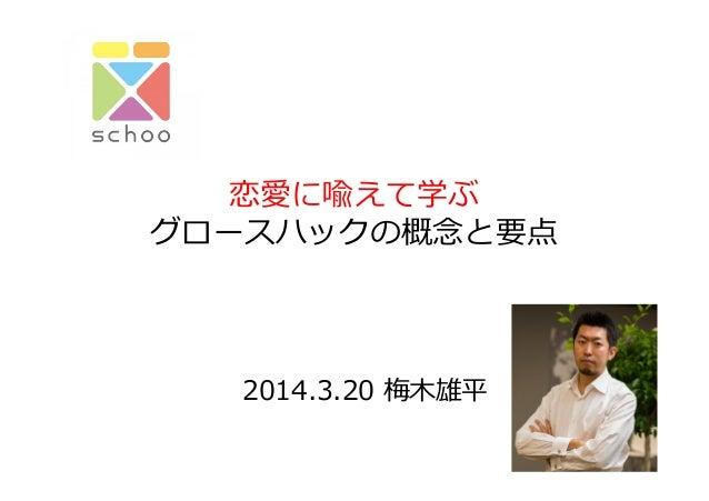 恋愛に喩えて学ぶ グロースハックの概念念と要点   2014.3.20  梅⽊木雄平