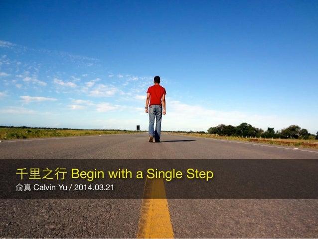俞真 Calvin Yu / 2014.03.21 ! 千⾥里之⾏行 Begin with a Single Step