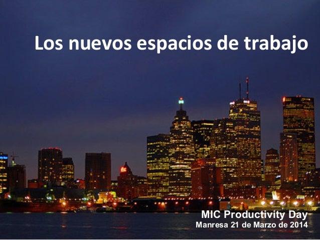 MIC Productivity Day Manresa 21 de Marzo de 2014 Los  nuevos  espacios  de  trabajo